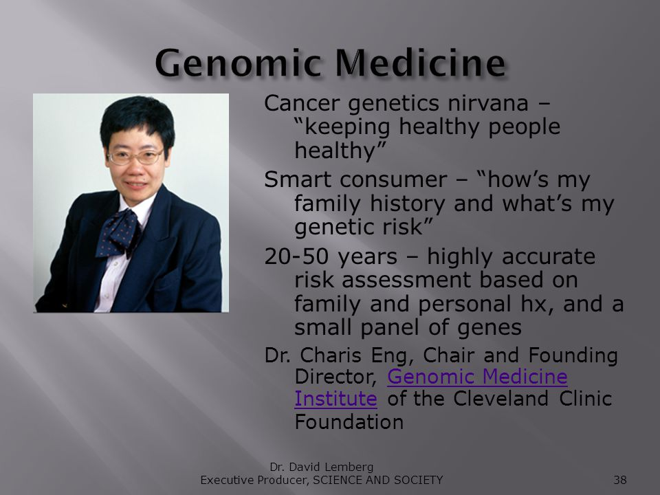 Cancer genetics nirvana – keeping healthy people healthy Smart consumer – hows my family history and whats my genetic risk 20-50 years – highly accurate risk assessment based on family and personal hx, and a small panel of genes Dr.