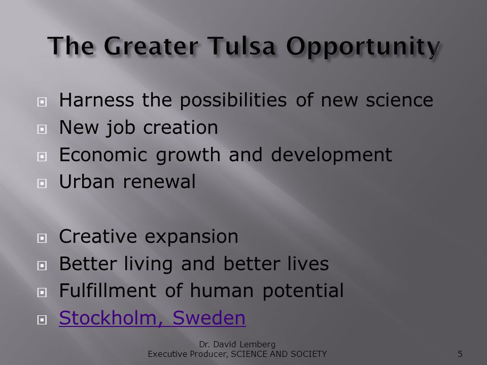 Harness the possibilities of new science New job creation Economic growth and development Urban renewal Creative expansion Better living and better lives Fulfillment of human potential Stockholm, Sweden Dr.