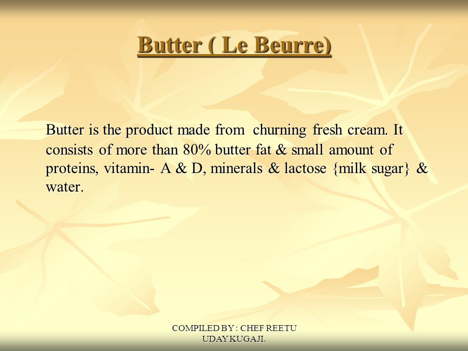 COMPILED BY : CHEF REETU UDAY KUGAJI. Butter ( Le Beurre) Butter is the product made from churning fresh cream. It consists of more than 80% butter fa