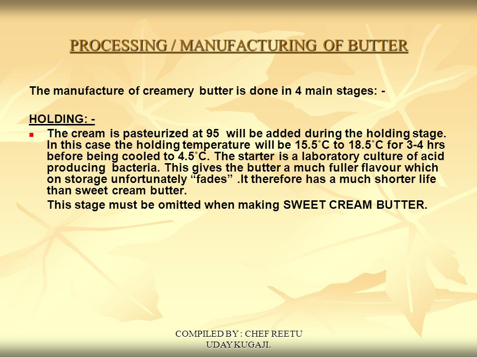 COMPILED BY : CHEF REETU UDAY KUGAJI. PROCESSING / MANUFACTURING OF BUTTER The manufacture of creamery butter is done in 4 main stages: - HOLDING: - T