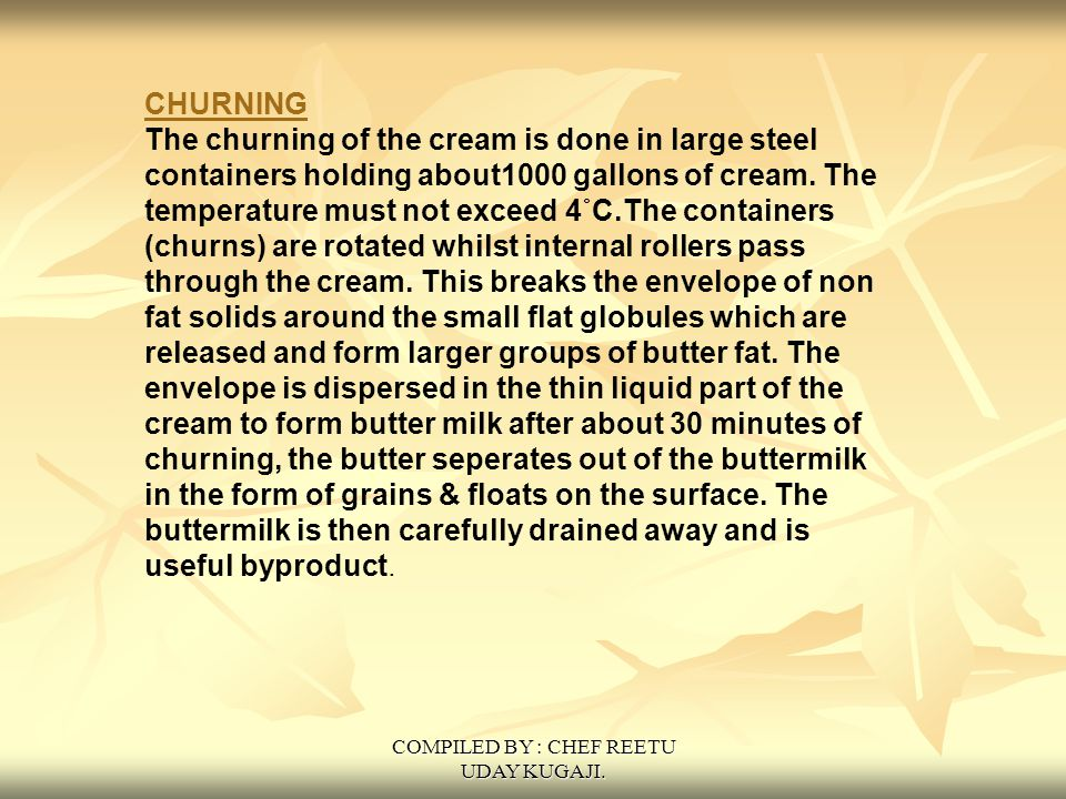 COMPILED BY : CHEF REETU UDAY KUGAJI. CHURNING The churning of the cream is done in large steel containers holding about1000 gallons of cream. The tem