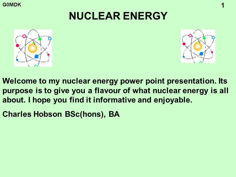 G0MDK 1 NUCLEAR ENERGY Welcome to my nuclear energy power point presentation.