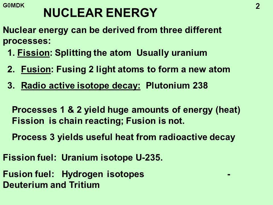 G0MDK 2 NUCLEAR ENERGY 1. Fission: Splitting the atom Usually uranium 2.Fusion: Fusing 2 light atoms to form a new atom 3.Radio active isotope decay: