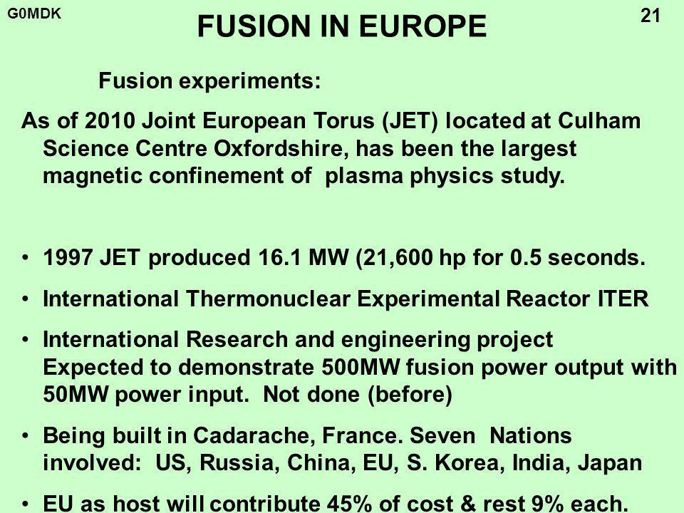 G0MDK 21 FUSION IN EUROPE As of 2010 Joint European Torus (JET) located at Culham Science Centre Oxfordshire, has been the largest magnetic confinement of plasma physics study.