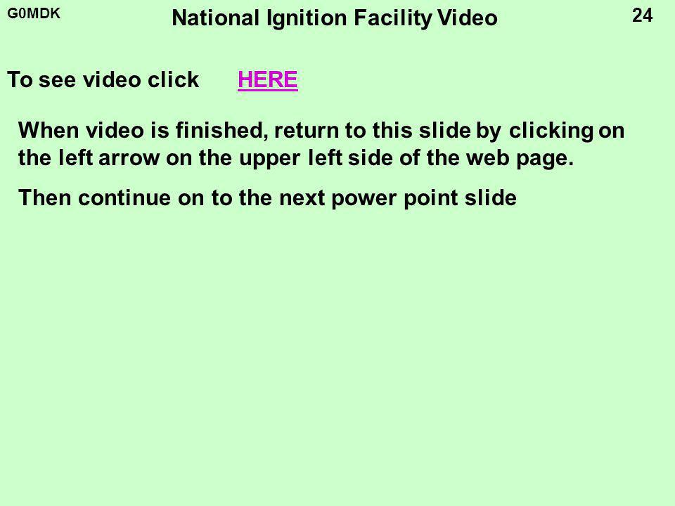 G0MDK 24 National Ignition Facility Video To see video clickHERE When video is finished, return to this slide by clicking on the left arrow on the upper left side of the web page.