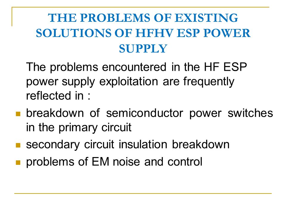 THE PROBLEMS OF EXISTING SOLUTIONS OF HFHV ESP POWER SUPPLY The problems encountered in the HF ESP power supply exploitation are frequently reflected in : breakdown of semiconductor power switches in the primary circuit secondary circuit insulation breakdown problems of EM noise and control