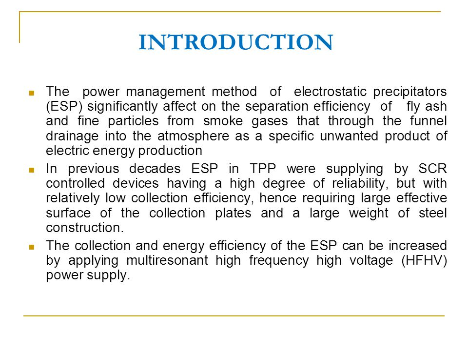 INTRODUCTION The power management method of electrostatic precipitators (ESP) significantly affect on the separation efficiency of fly ash and fine particles from smoke gases that through the funnel drainage into the atmosphere as a specific unwanted product of electric energy production In previous decades ESP in TPP were supplying by SCR controlled devices having a high degree of reliability, but with relatively low collection efficiency, hence requiring large effective surface of the collection plates and a large weight of steel construction.