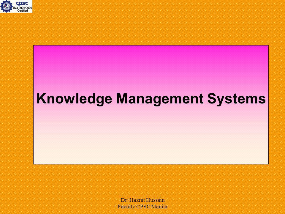 Dr: Hazrat Hussain Faculty CPSC Manila Knowledge Management Systems