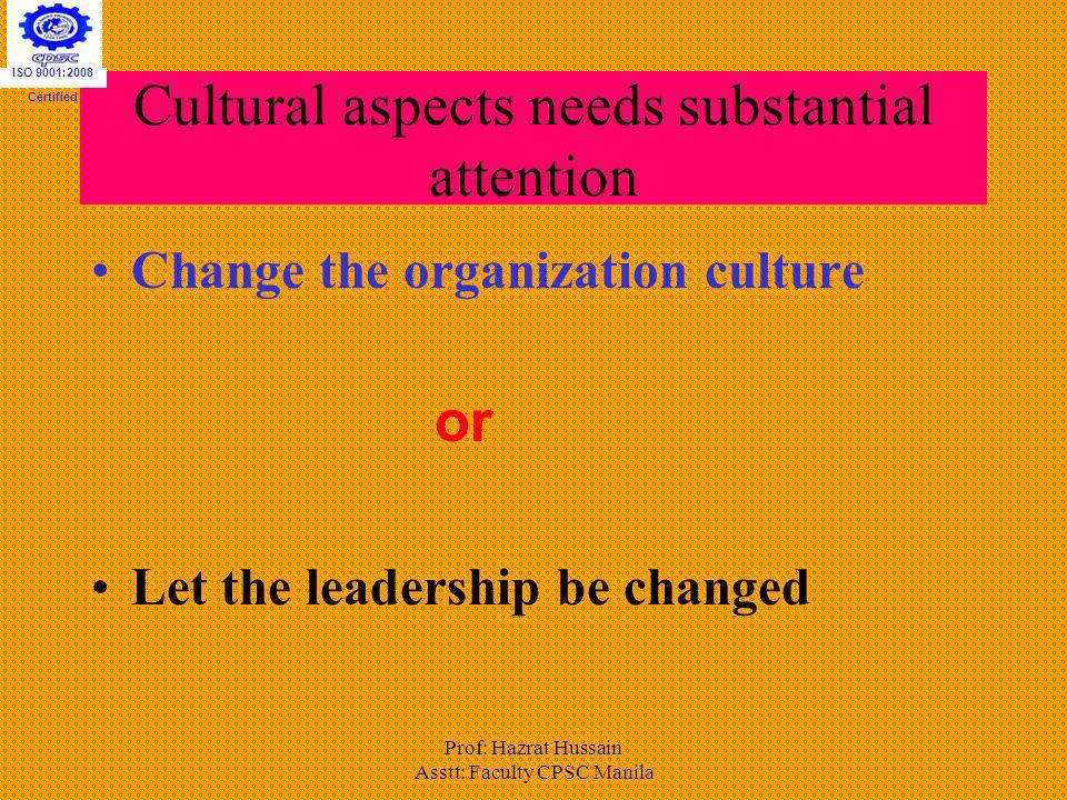 Prof: Hazrat Hussain Asstt: Faculty CPSC Manila Cultural aspects needs substantial attention Change the organization culture or Let the leadership be