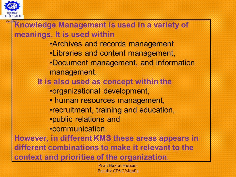 Prof: Hazrat Hussain Faculty CPSC Manila Knowledge Management is used in a variety of meanings. It is used within Archives and records management Libr