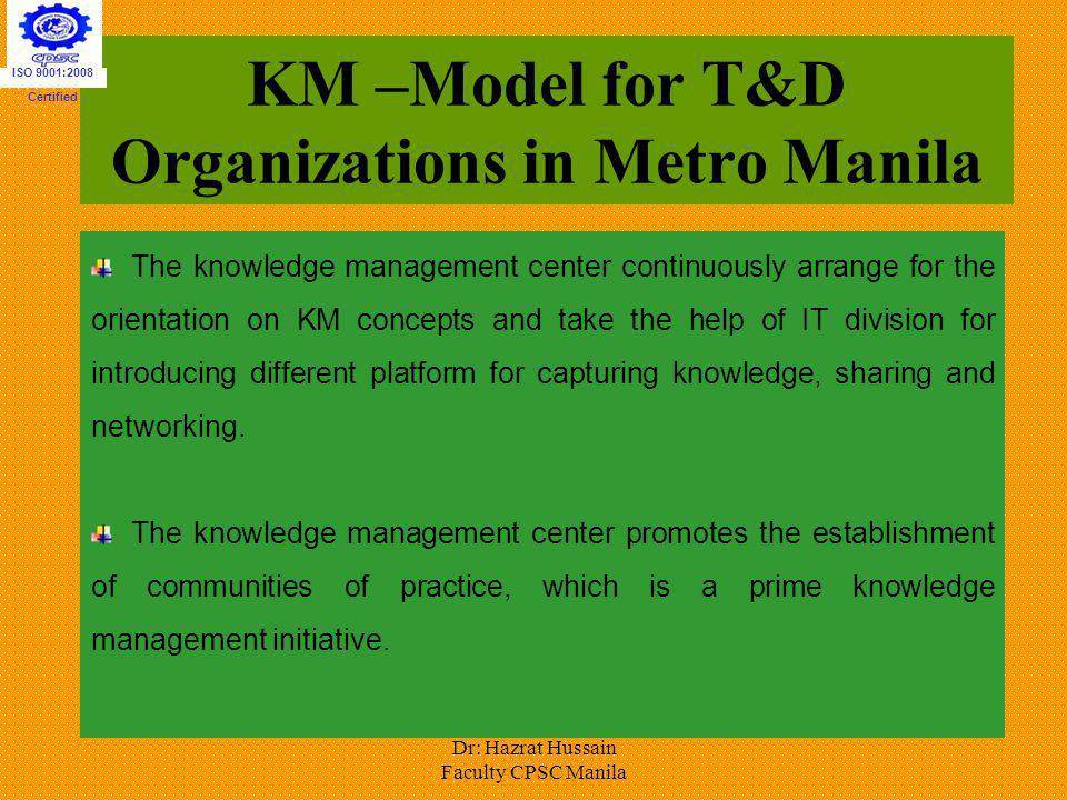 KM –Model for T&D Organizations in Metro Manila The knowledge management center continuously arrange for the orientation on KM concepts and take the h