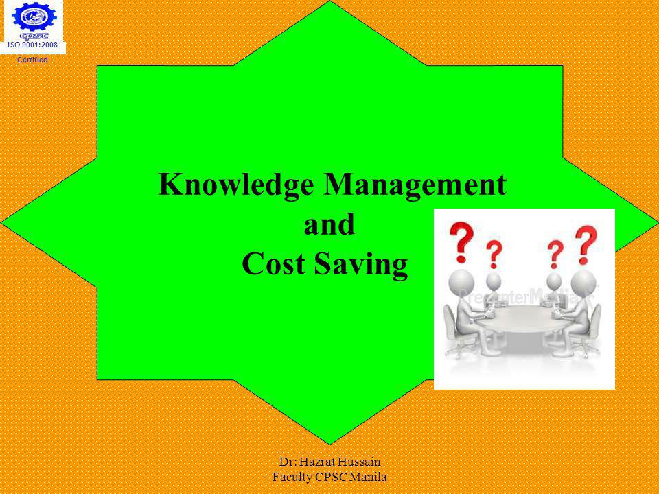 Dr: Hazrat Hussain Faculty CPSC Manila Knowledge Management and Cost Saving ISO 9001:2008 Certified