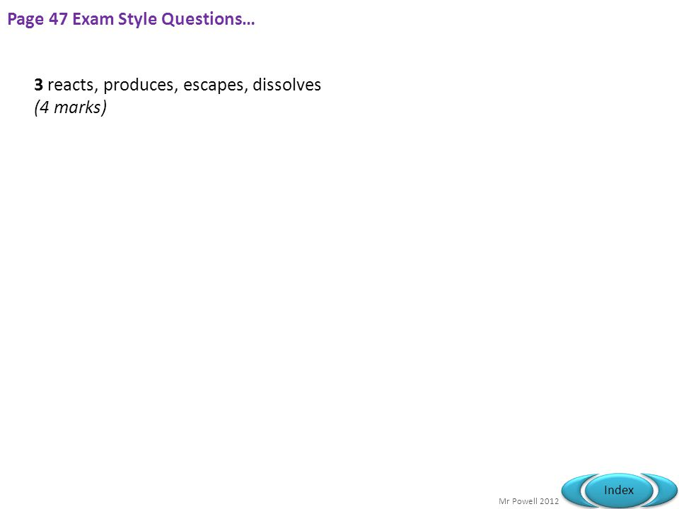 Mr Powell 2012 Index Page 47 Exam Style Questions… 3 reacts, produces, escapes, dissolves (4 marks)