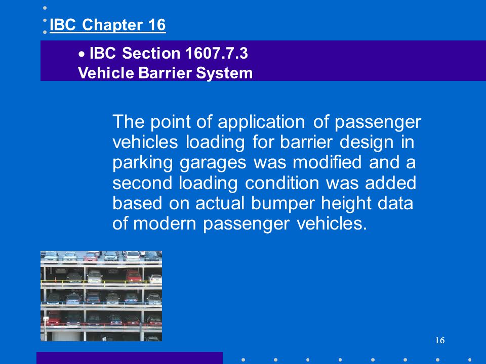 16 The point of application of passenger vehicles loading for barrier design in parking garages was modified and a second loading condition was added