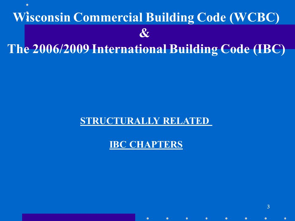 3 STRUCTURALLY RELATED IBC CHAPTERS Wisconsin Commercial Building Code (WCBC) & The 2006/2009 International Building Code (IBC)