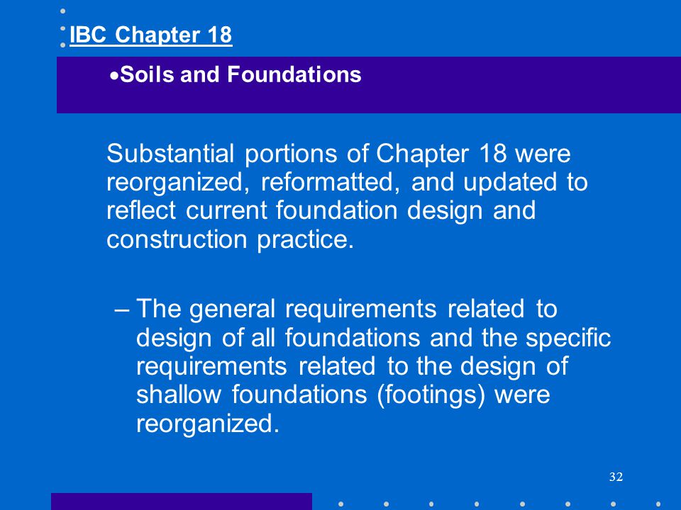 32 Substantial portions of Chapter 18 were reorganized, reformatted, and updated to reflect current foundation design and construction practice. –The