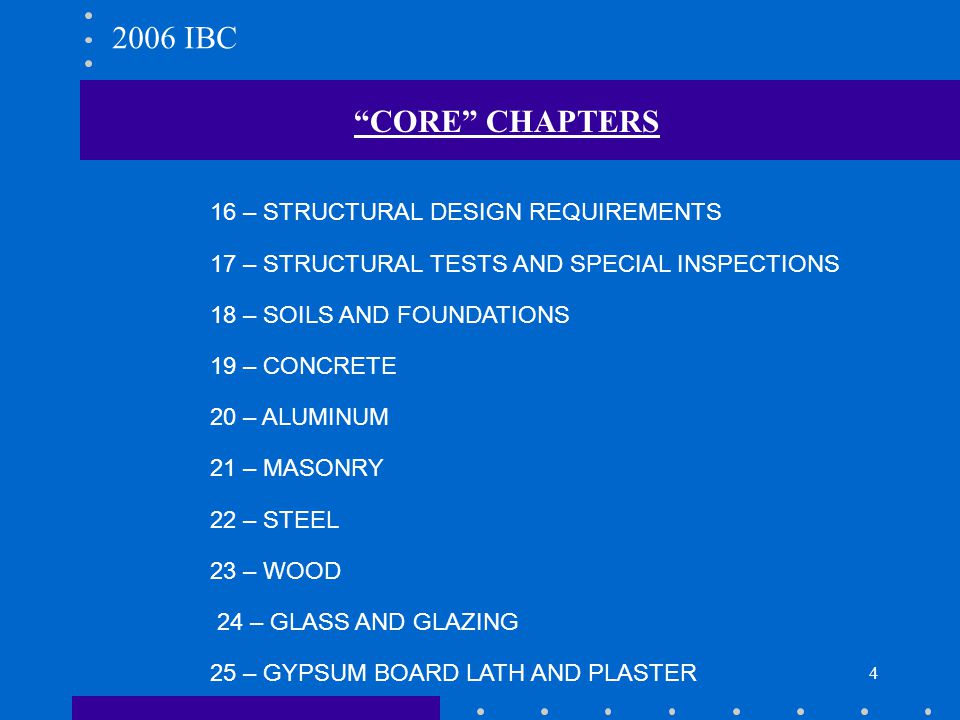 4 CORE CHAPTERS 16 – STRUCTURAL DESIGN REQUIREMENTS 17 – STRUCTURAL TESTS AND SPECIAL INSPECTIONS 18 – SOILS AND FOUNDATIONS 19 – CONCRETE 20 – ALUMIN
