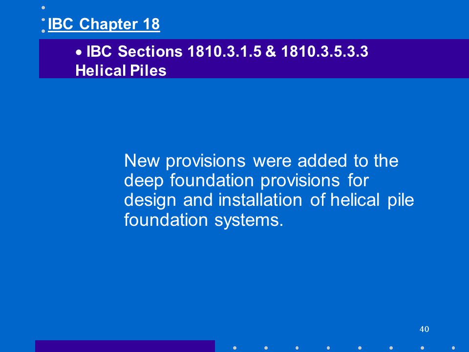 40 New provisions were added to the deep foundation provisions for design and installation of helical pile foundation systems. IBC Sections 1810.3.1.5