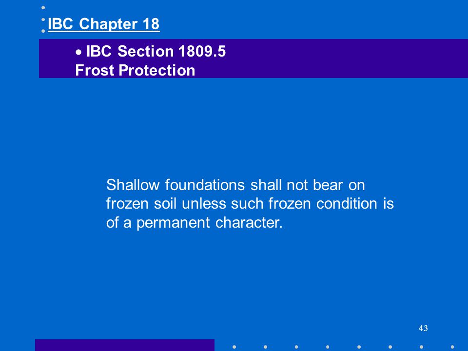43 Shallow foundations shall not bear on frozen soil unless such frozen condition is of a permanent character. IBC Chapter 18 IBC Section 1809.5 Frost