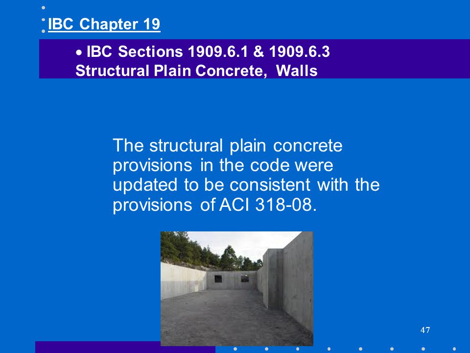47 The structural plain concrete provisions in the code were updated to be consistent with the provisions of ACI 318-08. IBC Sections 1909.6.1 & 1909.