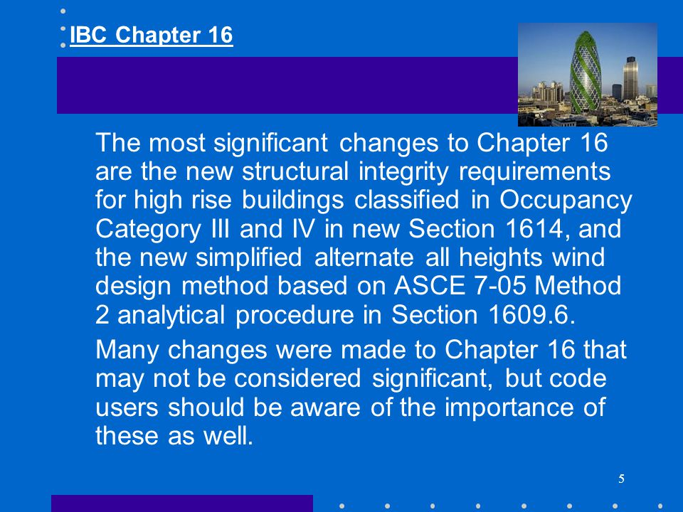 5 The most significant changes to Chapter 16 are the new structural integrity requirements for high rise buildings classified in Occupancy Category II