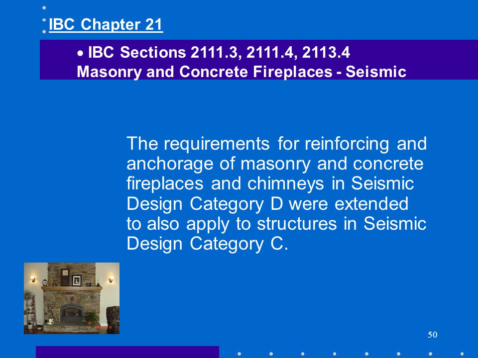 50 The requirements for reinforcing and anchorage of masonry and concrete fireplaces and chimneys in Seismic Design Category D were extended to also a