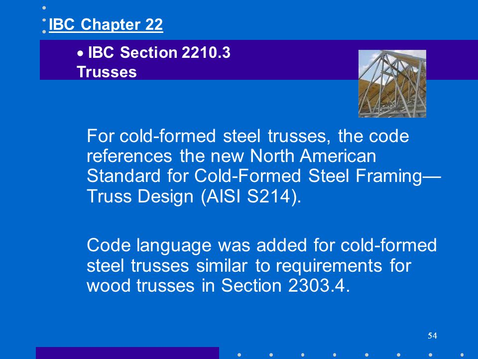 54 For cold-formed steel trusses, the code references the new North American Standard for Cold-Formed Steel Framing Truss Design (AISI S214). Code lan