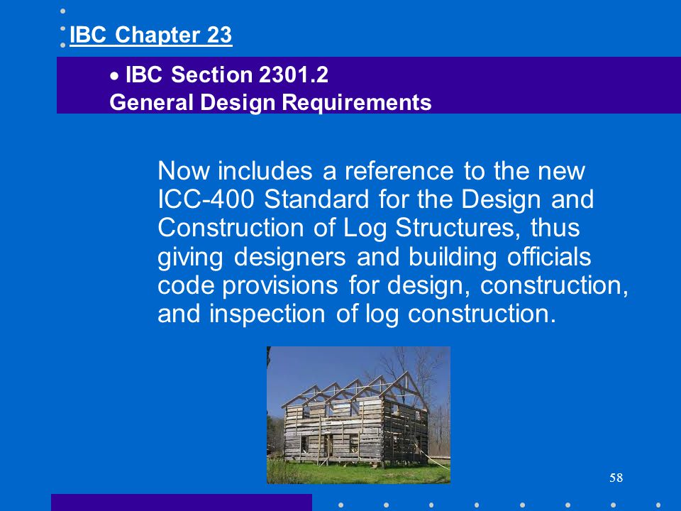 58 Now includes a reference to the new ICC-400 Standard for the Design and Construction of Log Structures, thus giving designers and building official