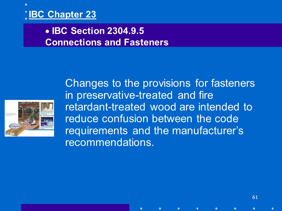 61 Changes to the provisions for fasteners in preservative-treated and fire retardant-treated wood are intended to reduce confusion between the code r