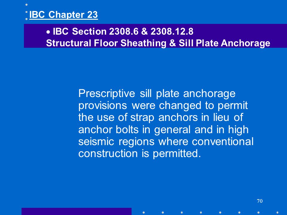 70 Prescriptive sill plate anchorage provisions were changed to permit the use of strap anchors in lieu of anchor bolts in general and in high seismic