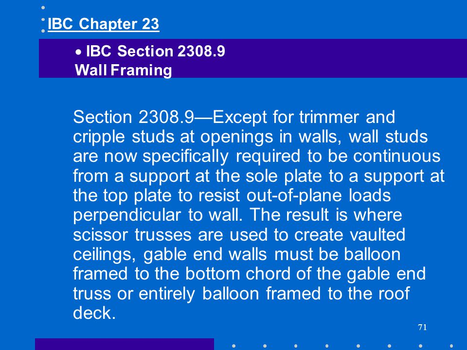 71 Section 2308.9Except for trimmer and cripple studs at openings in walls, wall studs are now specifically required to be continuous from a support a