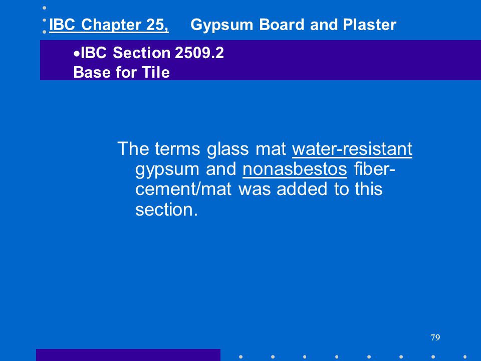 79 The terms glass mat water-resistant gypsum and nonasbestos fiber- cement/mat was added to this section. IBC Section 2509.2 Base for Tile IBC Chapte