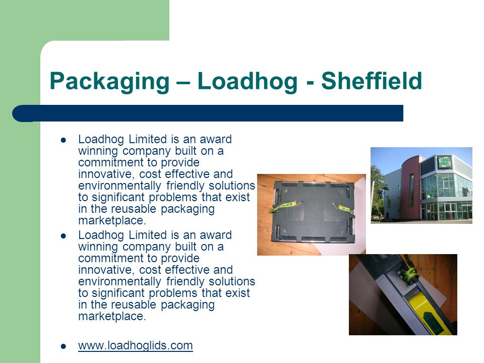 Packaging – Loadhog - Sheffield Loadhog Limited is an award winning company built on a commitment to provide innovative, cost effective and environmentally friendly solutions to significant problems that exist in the reusable packaging marketplace.