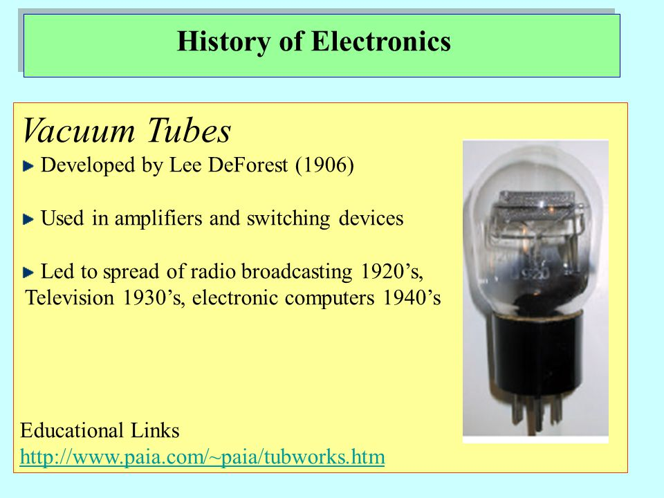 History of Electronics Vacuum Tubes Developed by Lee DeForest (1906) Used in amplifiers and switching devices Led to spread of radio broadcasting 1920s, Television 1930s, electronic computers 1940s Educational Links http://www.paia.com/~paia/tubworks.htm