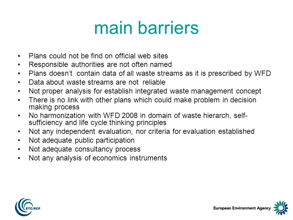 main barriers Plans could not be find on official web sites Responsible authorities are not often named Plans doesnt contain data of all waste streams as it is prescribed by WFD Data about waste streams are not reliable Not proper analysis for establish integrated waste management concept There is no link with other plans which could make problem in decision making process No harmonization with WFD 2008 in domain of waste hierarch, self- sufficiency and life cycle thinking principles Not any independent evaluation, nor criteria for evaluation established Not adequate public participation Not adequate consultancy process Not any analysis of economics instruments