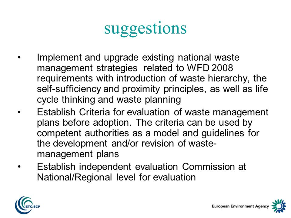 suggestions Implement and upgrade existing national waste management strategies related to WFD 2008 requirements with introduction of waste hierarchy, the self-sufficiency and proximity principles, as well as life cycle thinking and waste planning Establish Criteria for evaluation of waste management plans before adoption.