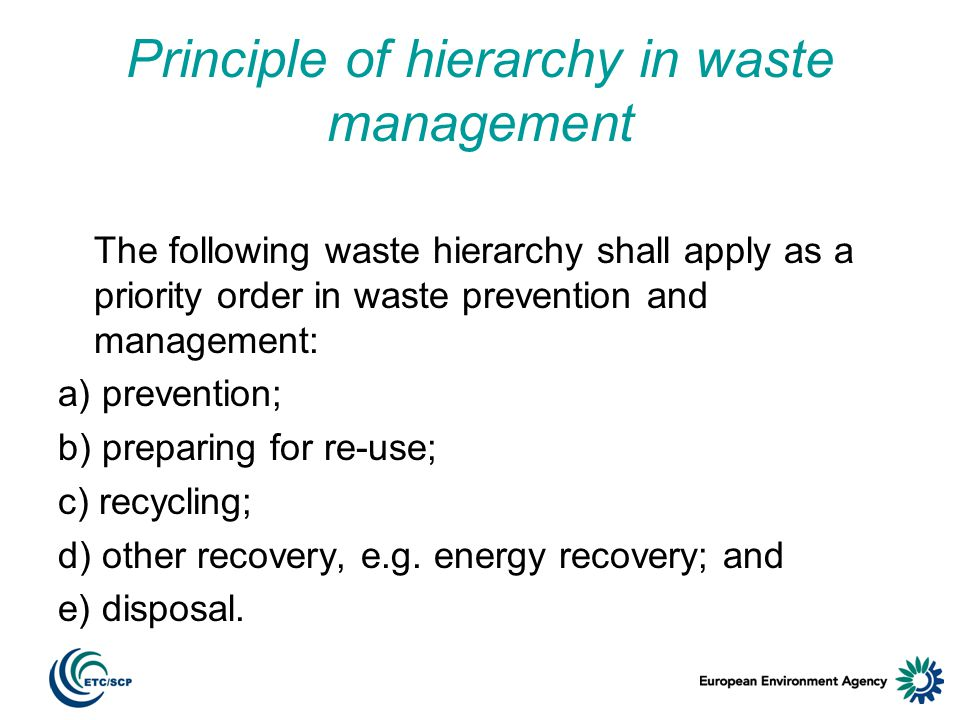 Principle of hierarchy in waste management The following waste hierarchy shall apply as a priority order in waste prevention and management: a) prevention; b) preparing for re-use; c) recycling; d) other recovery, e.g.
