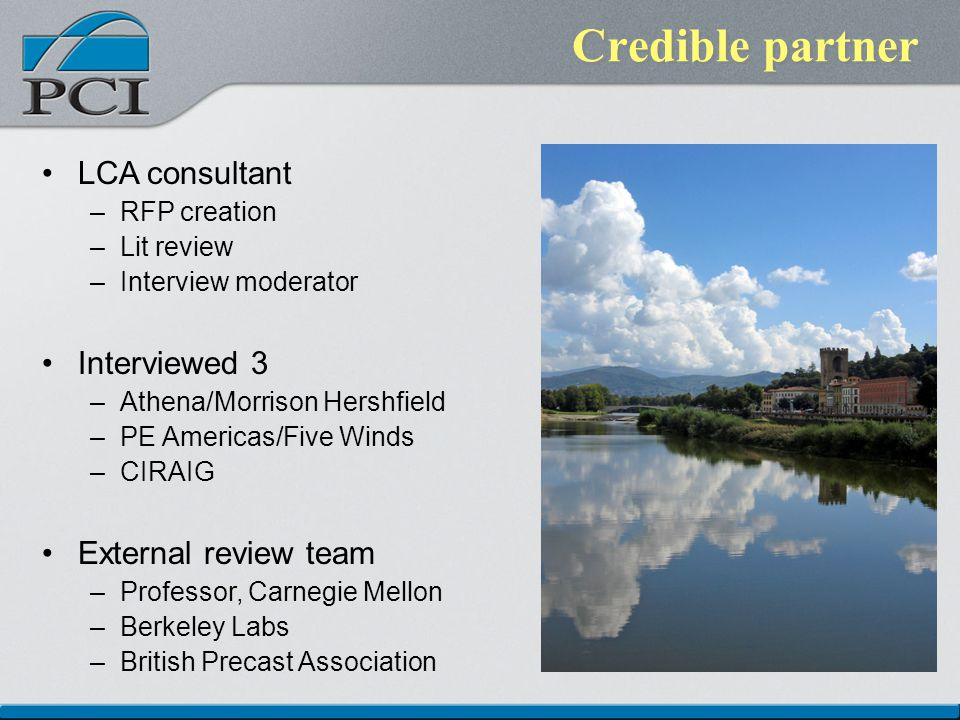 Credible partner LCA consultant –RFP creation –Lit review –Interview moderator Interviewed 3 –Athena/Morrison Hershfield –PE Americas/Five Winds –CIRAIG External review team –Professor, Carnegie Mellon –Berkeley Labs –British Precast Association