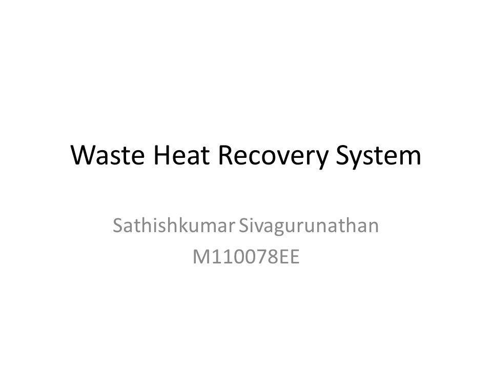 Waste Heat Recovery System Sathishkumar Sivagurunathan M110078EE