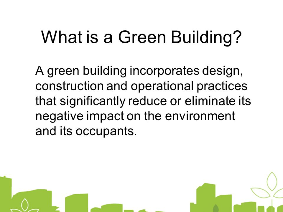 A green building incorporates design, construction and operational practices that significantly reduce or eliminate its negative impact on the environment and its occupants.
