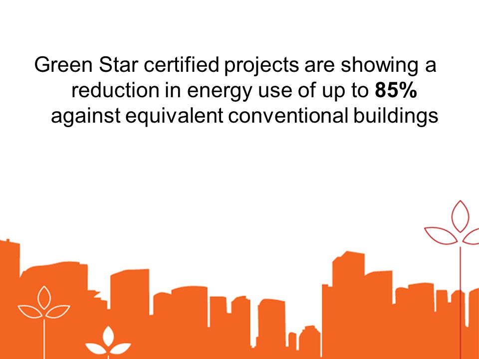Green Star certified projects are showing a reduction in energy use of up to 85% against equivalent conventional buildings
