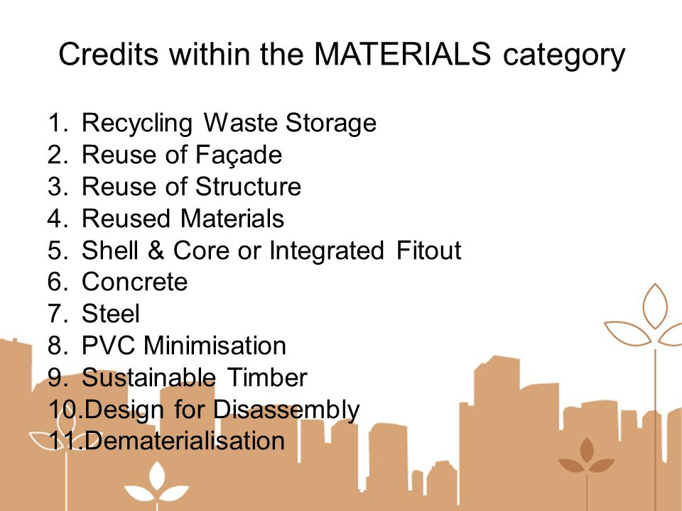 1.Recycling Waste Storage 2.Reuse of Façade 3.Reuse of Structure 4.Reused Materials 5.Shell & Core or Integrated Fitout 6.Concrete 7.Steel 8.PVC Minimisation 9.Sustainable Timber 10.Design for Disassembly 11.Dematerialisation Credits within the MATERIALS category