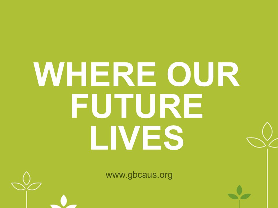 WHERE OUR FUTURE LIVES www.gbcaus.org