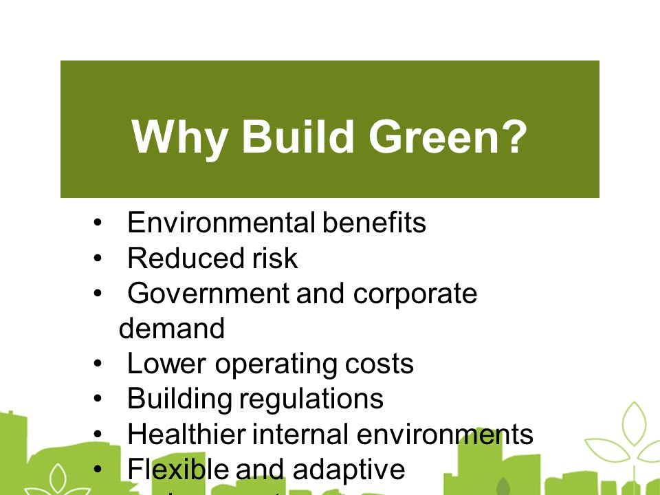 Environmental benefits Reduced risk Government and corporate demand Lower operating costs Building regulations Healthier internal environments Flexible and adaptive environments Marketing and public relations