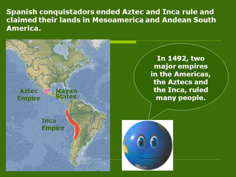 Aztec Empire Mayan States Inca Empire Spanish conquistadors ended Aztec and Inca rule and claimed their lands in Mesoamerica and Andean South America.