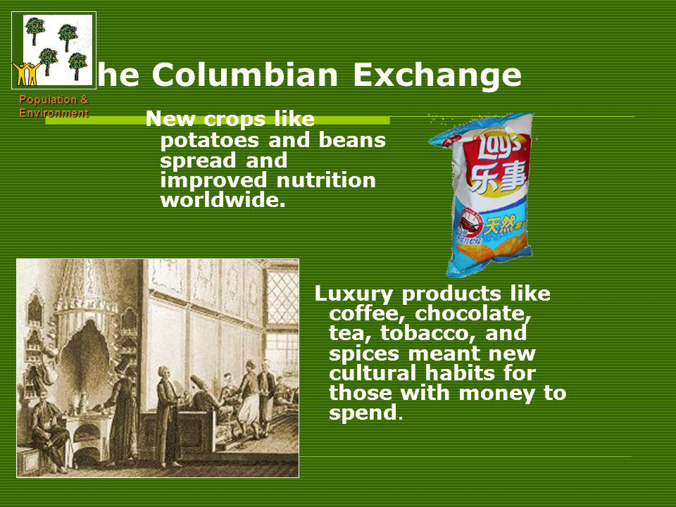 The Columbian Exchange New crops like potatoes and beans spread and improved nutrition worldwide.
