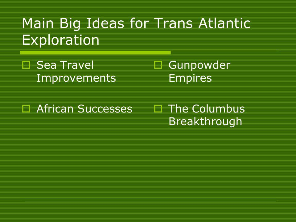 Main Big Ideas for Trans Atlantic Exploration Sea Travel Improvements African Successes Gunpowder Empires The Columbus Breakthrough