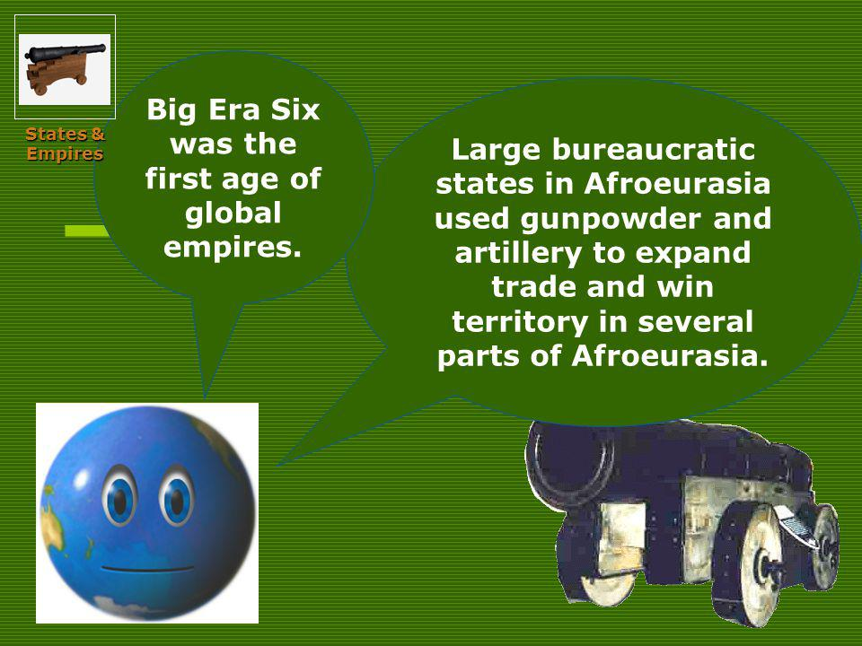 Large bureaucratic states in Afroeurasia used gunpowder and artillery to expand trade and win territory in several parts of Afroeurasia.