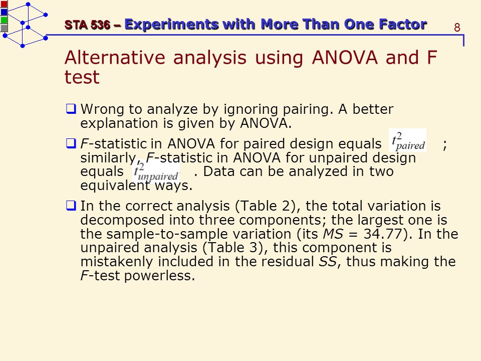 8 STA 536 – Experiments with More Than One Factor Alternative analysis using ANOVA and F test Wrong to analyze by ignoring pairing.