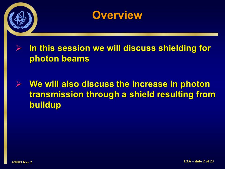 4/2003 Rev 2 I.3.6 – slide 2 of 23 In this session we will discuss shielding for photon beams In this session we will discuss shielding for photon beams We will also discuss the increase in photon transmission through a shield resulting from buildup We will also discuss the increase in photon transmission through a shield resulting from buildup Overview